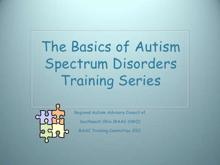 The Basics of AutismSpectrum Disorders  Training Series    Regional Autism Advisory Council of      Southwest Ohio (RAAC-S...