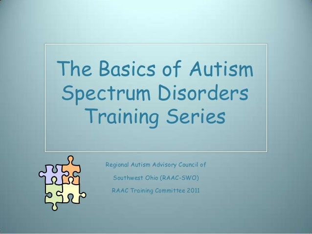 The Basics of AutismSpectrum Disorders  Training Series     Regional Autism Advisory Council of       Southwest Ohio (RAAC...