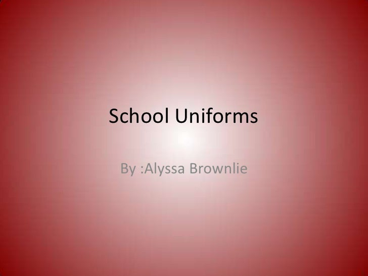 School Uniforms<br />By :Alyssa Brownlie<br />