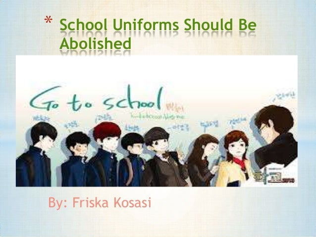 argumentative essay should school uniforms be abolished The reasons why school uniforms should not be abolished in high schools school uniforms, high schools, school uniform sign up to view the rest of the essay.