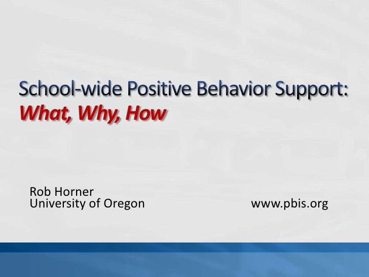 School-wide Positive Behavior Support:What, Why, How<br />Rob Horner<br />University of Oregonwww.pbis.org<br />