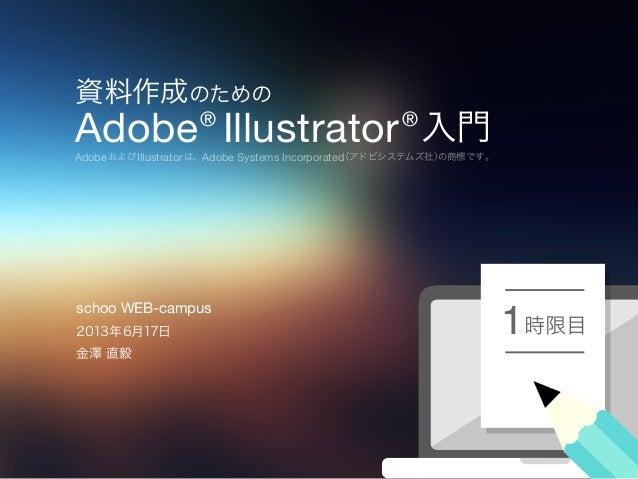 資料作成のためのAdobe®Illustrator®入門AdobeおよびIllustratorは、Adobe Systems Incorporated(アドビシステムズ社)の商標です。時限目12013年6月17日金澤 直毅schoo WEB-c...