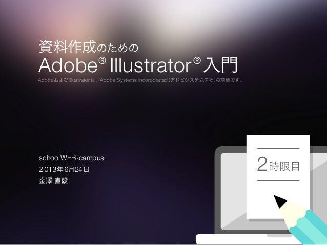 資料作成のための Adobe® Illustrator® 入門 AdobeおよびIllustratorは、Adobe Systems Incorporated(アドビシステムズ社)の商標です。 時限目22013年6月24日 金澤 直毅 scho...