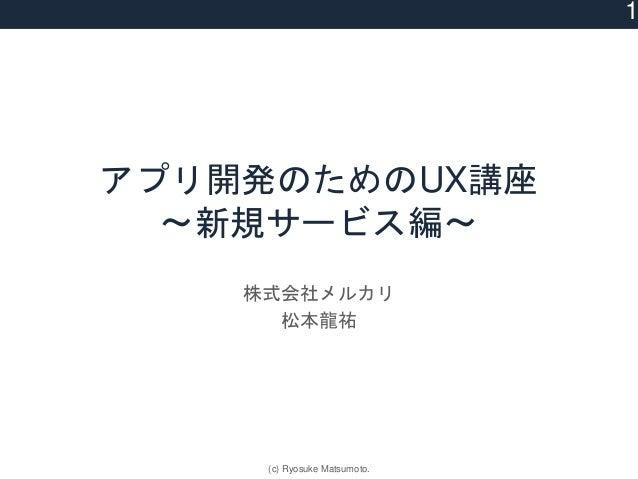 アプリ開発のためのUX講座 〜新規サービス編〜 株式会社メルカリ 松本龍祐 1 (c) Ryosuke Matsumoto.
