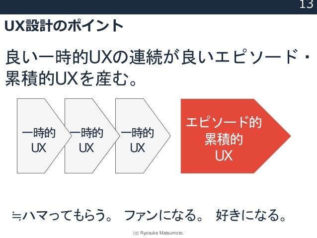 一時的 UX UX設計のポイント 良い一時的UXの連続が良いエピソード・ 累積的UXを産む。 一時的 UX エピソード的 累積的 UX 一時的 UX ≒ハマってもらう。 ファンになる。 好きになる。 13 (c) Ryosuke Matsumo...