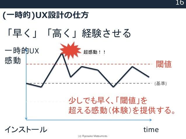 (一時的)UX設計の仕方 「早く」「高く」経験させる timeインストール 一時的UX 感動 (基準) 閾値 少しでも早く、「閾値」を 超える感動(体験)を提供する。 超感動!! 16 (c) Ryosuke Matsumoto.