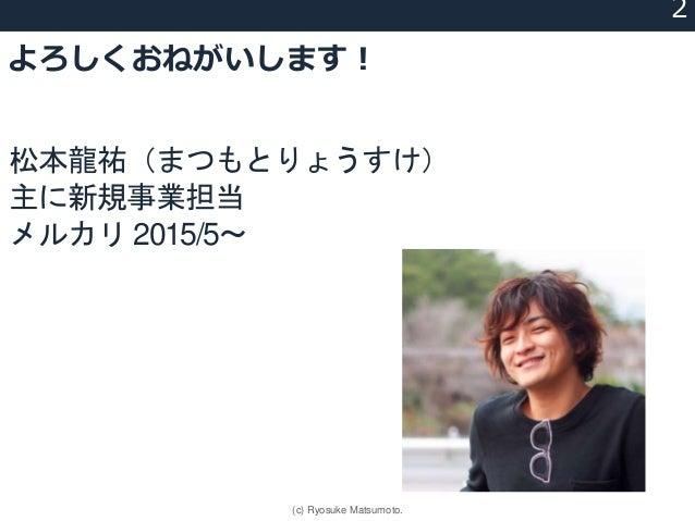 よろしくおねがいします! UXってなに? 新規サービス 新規事業 松本龍祐(まつもとりょうすけ) 主に新規事業担当 メルカリ 2015/5〜 2 (c) Ryosuke Matsumoto.
