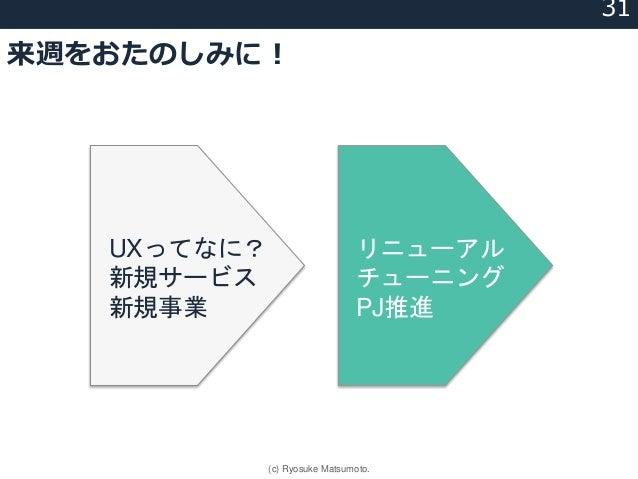来週をおたのしみに! UXってなに? 新規サービス 新規事業 リニューアル チューニング PJ推進 31 (c) Ryosuke Matsumoto.