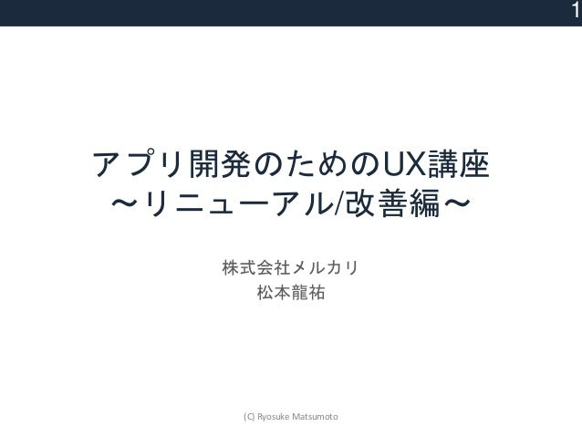 アプリ開発のためのUX講座 〜リニューアル/改善編〜 株式会社メルカリ 松本龍祐 1 (C) Ryosuke Matsumoto