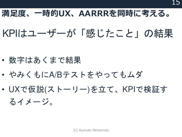 満足度、一時的UX、AARRRを同時に考える。 15 • 数字はあくまで結果 • やみくもにA/Bテストをやってもムダ • UXで仮説(ストーリー)を立て、KPIで検証す るイメージ。 KPIはユーザーが「感じたこと」の結果 (C) Ryosu...