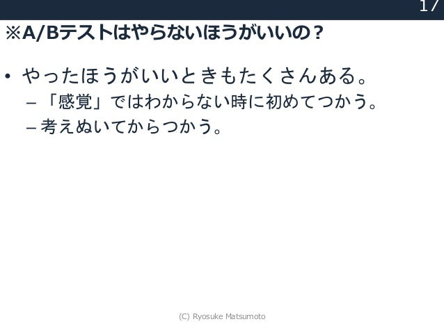 ※A/Bテストはやらないほうがいいの? 17 • やったほうがいいときもたくさんある。 – 「感覚」ではわからない時に初めてつかう。 – 考えぬいてからつかう。 (C) Ryosuke Matsumoto