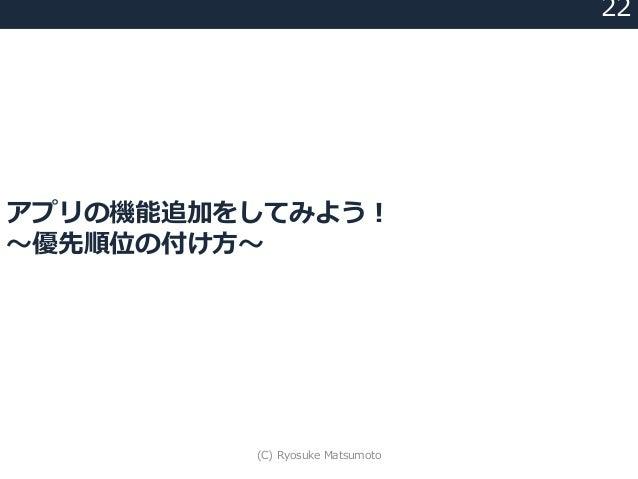 アプリの機能追加をしてみよう! 〜優先順位の付け方〜 22 (C) Ryosuke Matsumoto
