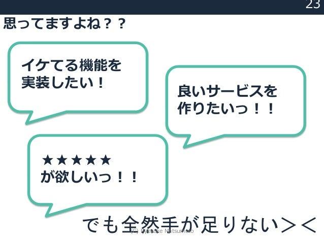23 ★★★★★ が欲しいっ!! イケてる機能を 実装したい! 良いサービスを 作りたいっ!! 思ってますよね?? でも全然手が足りない><(C) Ryosuke Matsumoto