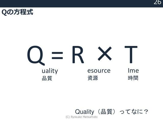 Qの方程式 26 Quality(品質)ってなに? Q = R × Tesource 資源 Ime 時間 uality 品質 (C) Ryosuke Matsumoto