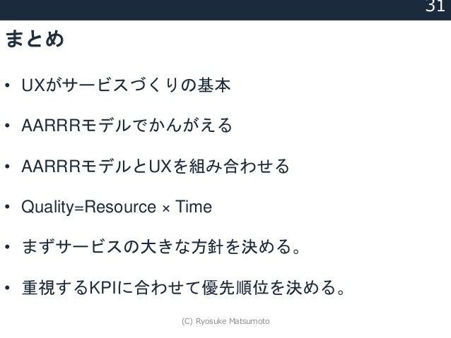 まとめ • UXがサービスづくりの基本 • AARRRモデルでかんがえる • AARRRモデルとUXを組み合わせる • Quality=Resource × Time • まずサービスの大きな方針を決める。 • 重視するKPIに合わせて優先順位...