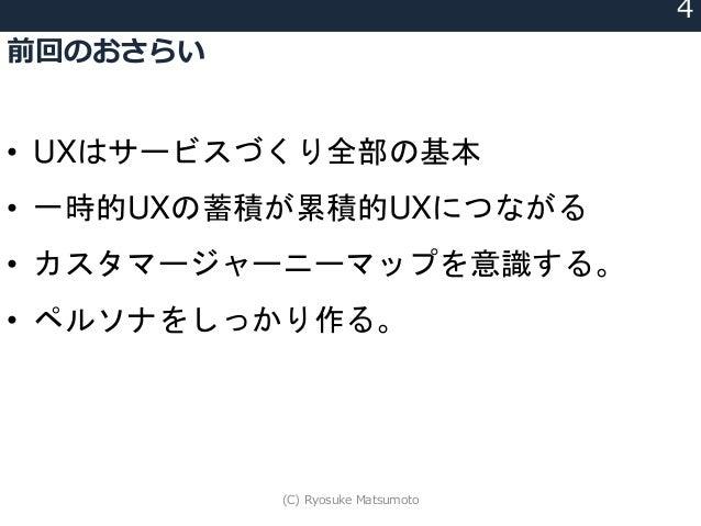 前回のおさらい 4 • UXはサービスづくり全部の基本 • 一時的UXの蓄積が累積的UXにつながる • カスタマージャーニーマップを意識する。 • ペルソナをしっかり作る。 (C) Ryosuke Matsumoto