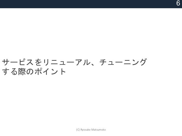 サービスをリニューアル、チューニング する際のポイント 6 (C) Ryosuke Matsumoto