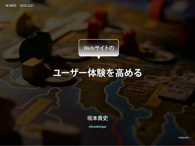 SCHOO   2013.2.21                       Webサイトの                    ユーザー体験を高める                       坂本貴史                  ...