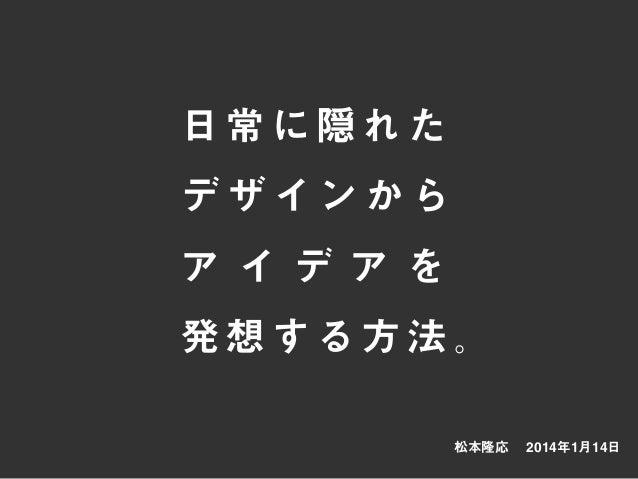 松本隆応 2014年1月14日 日常に隠れた デ ザ イ ン か ら ア イ デ ア を 発想する方法。