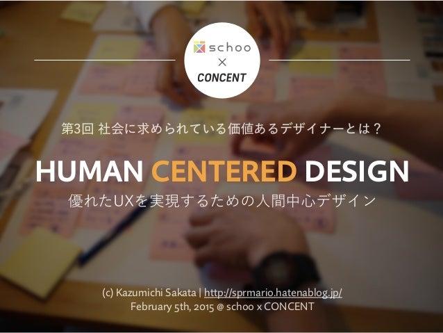HUMAN CENTERED DESIGN 優れたUXを実現するための人間中心デザイン 第3回 社会に求められている価値あるデザイナーとは? (c) Kazumichi Sakata | http://sprmario.hatenablog.j...
