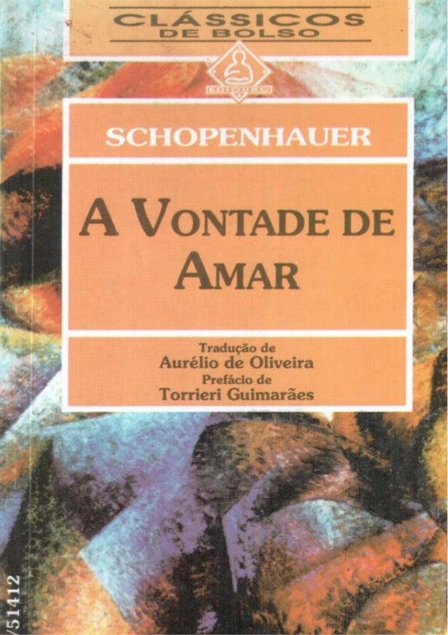 """Schopenhauer  A Vontade de Amar  Tradução de: Aurélio de Oliveira  Prefácio de: Torrieri Guimarães  Título do original: """"D..."""