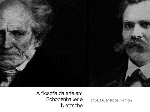 A filosofia da arte em Schopenhauer e Nietzsche Prof. Dr. Marcos Ramon
