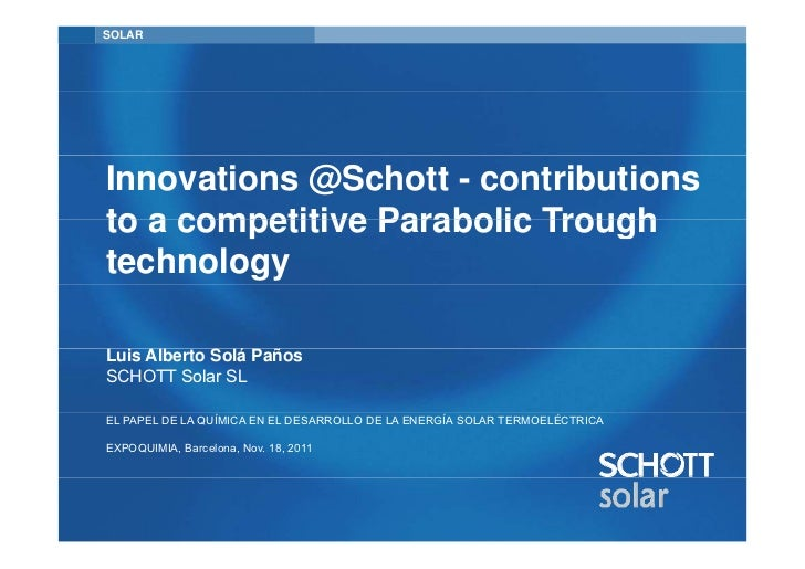 SOLARInnovations @Schott - contributionsto a competitive Parabolic TroughtechnologyLuis Alberto Solá PañosSCHOTT Solar SLE...