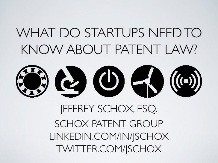 WHAT DO STARTUPS NEED TOKNOW ABOUT PATENT LAW?       JEFFREY SCHOX, ESQ.     SCHOX PATENT GROUP    LINKEDIN.COM/IN/JSCHOX ...