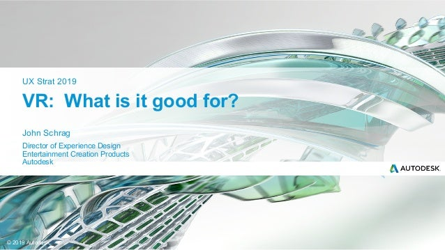 © 2019 Autodesk John Schrag Director of Experience Design Entertainment Creation Products Autodesk UX Strat 2019 VR: What ...