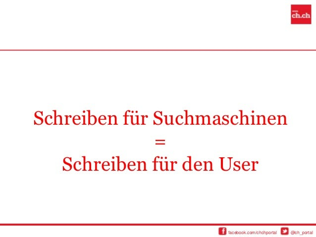 Schreiben für Suchmaschinen              =   Schreiben für den User                    facebook.com/chchportal   @ch_portal