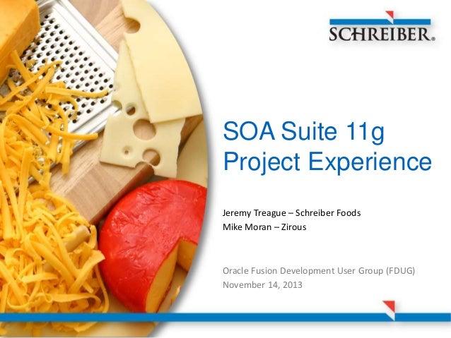 SOA Suite 11g Project Experience Jeremy Treague – Schreiber Foods Mike Moran – Zirous  Oracle Fusion Development User Grou...