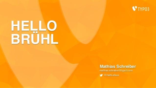 HELLO BRÜHL Mathias Schreiber mathias.schreiber@typo3.com @mattLefaux