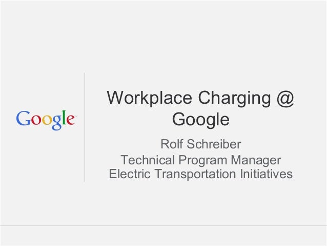 Google Confidential and Proprietary Workplace Charging @ Google Rolf Schreiber Technical Program Manager Electric Transpor...