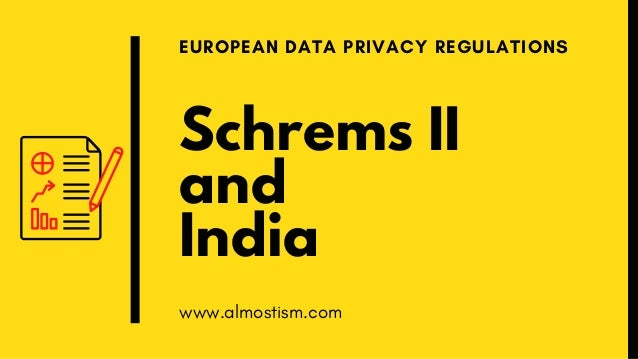 Schrems II and India EUROPEAN DATA PRIVACY REGULATIONS www.almostism.com
