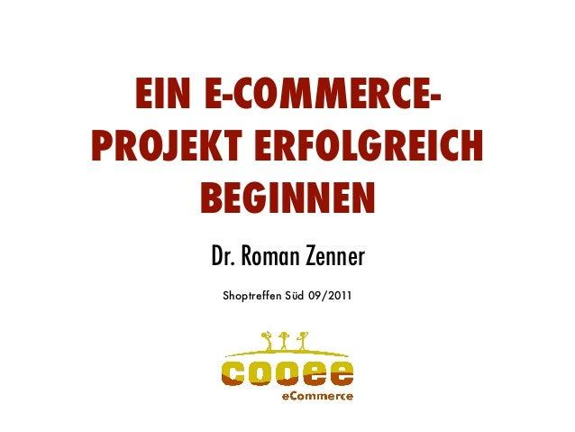 EIN E-COMMERCE- PROJEKT ERFOLGREICH BEGINNEN Dr. Roman Zenner Dr. Roman Zenner Shoptreffen Süd 09/2011