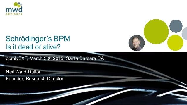 Schrödinger's BPM Is it dead or alive? bpmNEXT, March 30th 2015, Santa Barbara CA Neil Ward-Dutton Founder, Research Direc...