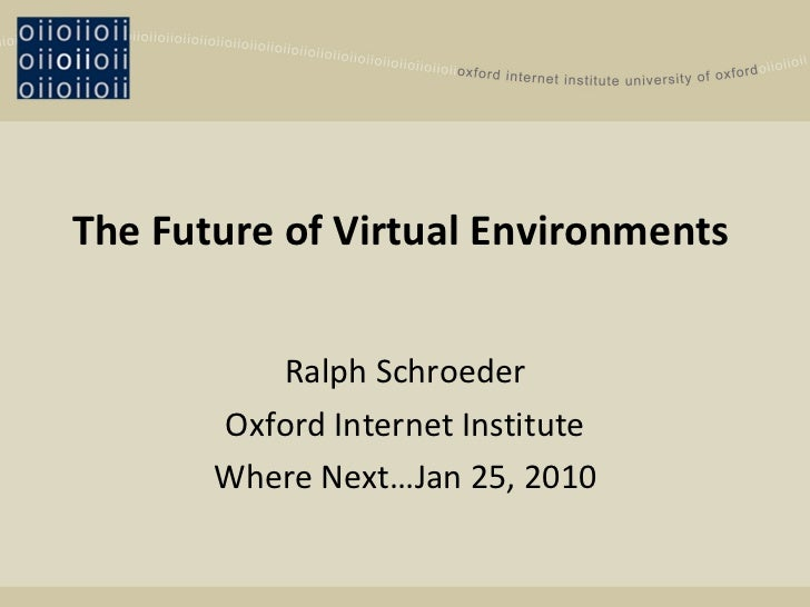 The Future of Virtual Environments   Ralph Schroeder Oxford Internet Institute Where Next…Jan 25, 2010