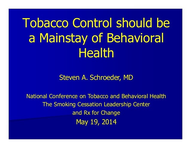Tobacco Control should be a Mainstay of Behavioral Health Steven A. Schroeder, MD National Conference on Tobacco and Behav...