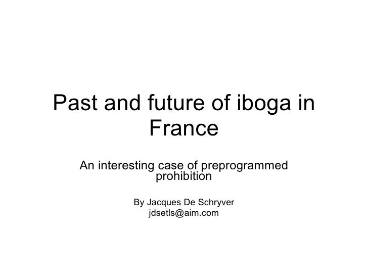 Past and future of iboga in France An interesting case of preprogrammed prohibition By Jacques De Schryver [email_address]