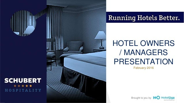 HOTEL OWNERS MANAGERS PRESENTATION February 2016 Brought To You By