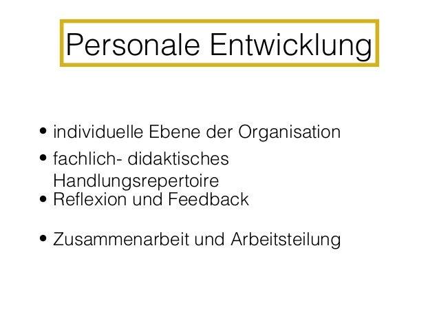 Personale Entwicklung II• Lehrer- (Selbst-) -beurteilung• Schulleitungsberatung• Hospitationen• Positives Lernklima• Kultu...