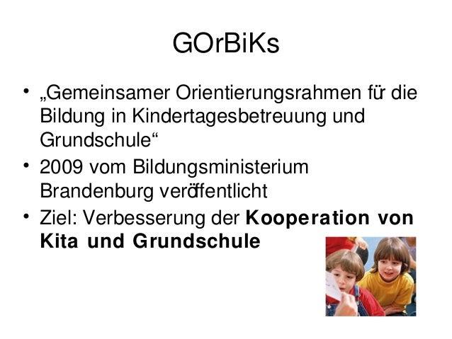 GOrBiKsSechs Qualitä tsbereiche• Definieren Kriterien einer erfolgreichen  Kooperation von Kita und Grundschule• Entsprech...