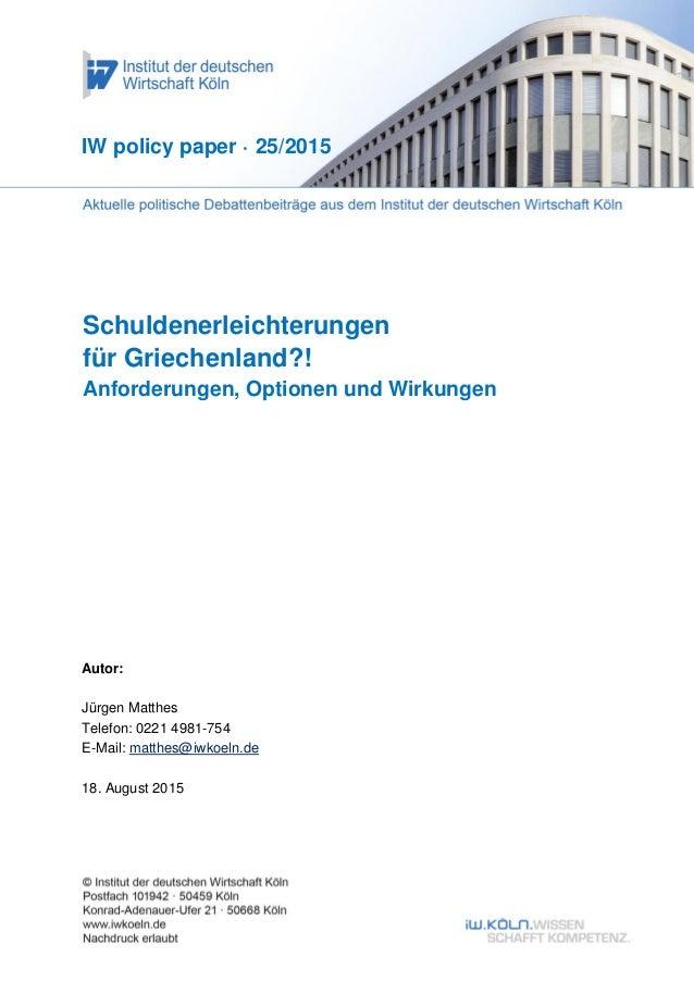 Schuldenerleichterungen für Griechenland?! Anforderungen, Optionen und Wirkungen IW policy paper · 25/2015 Autor: Jürgen M...