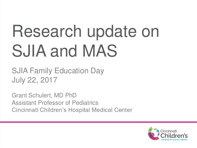 Research update on SJIA and MAS SJIA Family Education Day July 22, 2017 Grant Schulert, MD PhD Assistant Professor of Pedi...