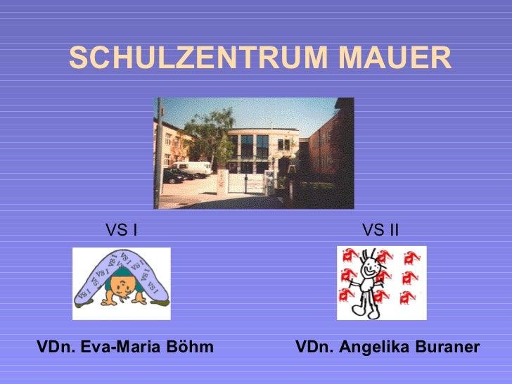 SCHULZENTRUM MAUER VS I  VS II VDn. Eva-Maria Böhm  VDn. Angelika Buraner
