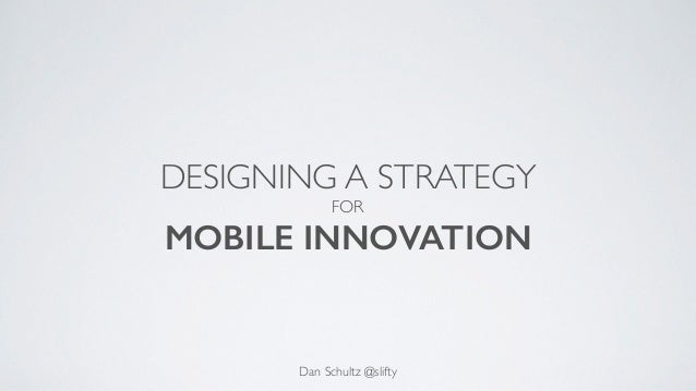 DESIGNING A STRATEGY FOR MOBILE INNOVATION Dan Schultz @slifty