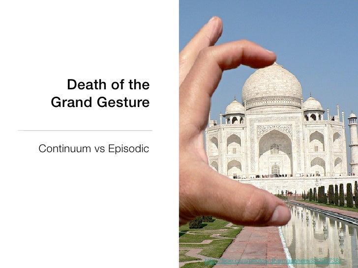 Death of the  Grand GestureContinuum vs Episodic                        http://flickr.com/photos/dharmasphere/83294738/