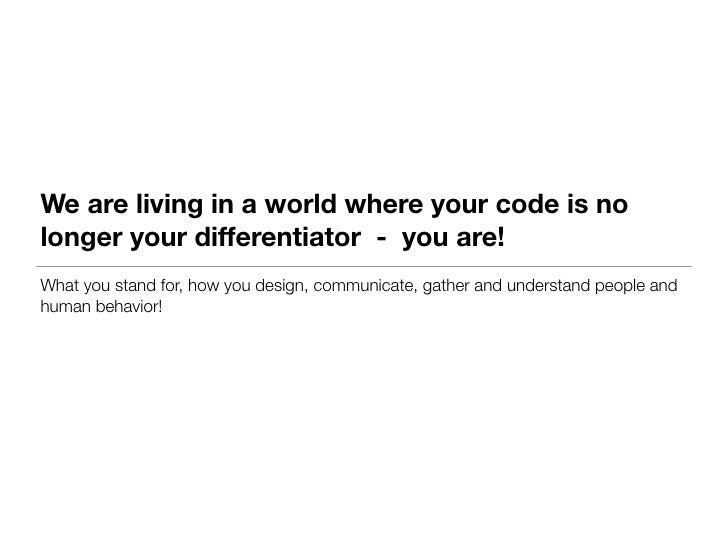 We are living in a world where your code is nolonger your differentiator - you are!What you stand for, how you design, com...
