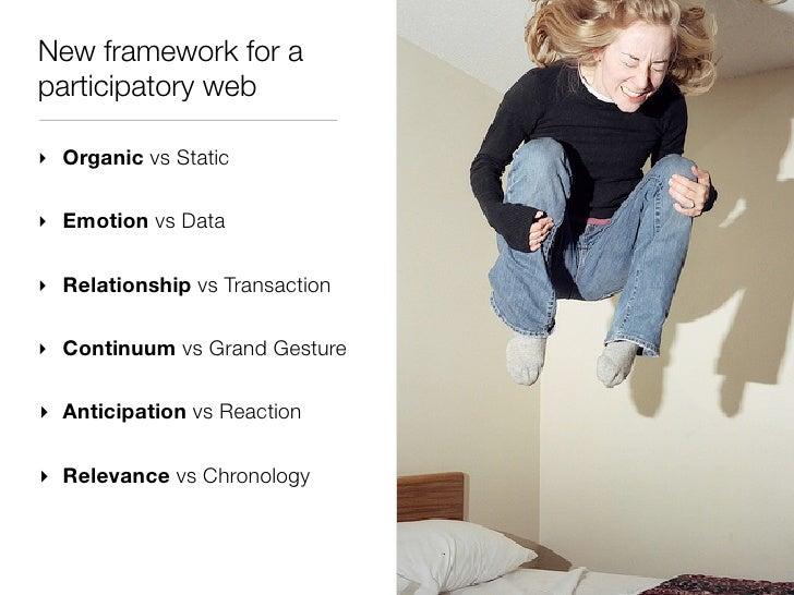New framework for aparticipatory web‣ Organic vs Static‣ Emotion vs Data‣ Relationship vs Transaction‣ Continuum vs Grand ...