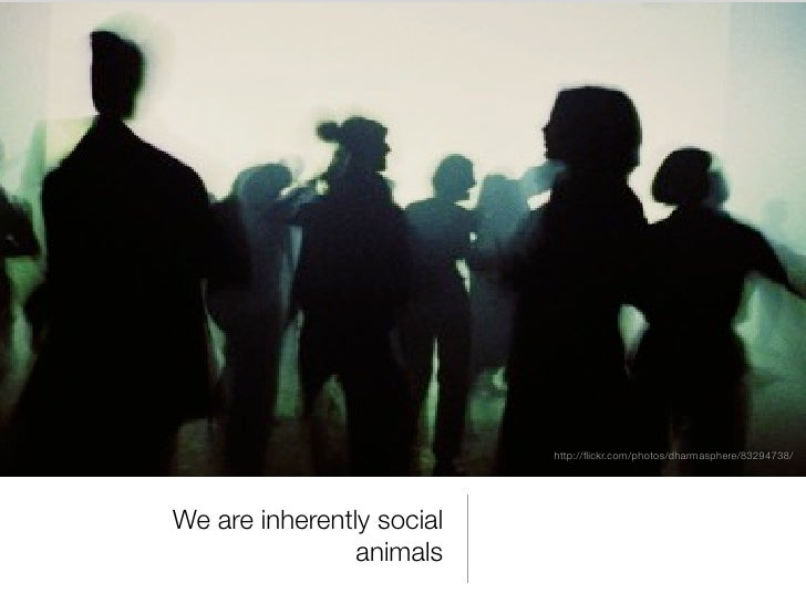 http://flickr.com/photos/dharmasphere/83294738/We are inherently social                animals